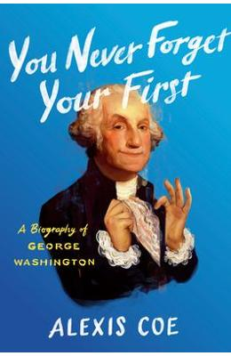 You Never Forget Your First  A Biography of George Washington - Alexis Coe