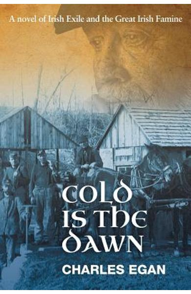 Cold is the Dawn: A Novel of Irish Exile and the Great Irish Famine - Charles Egan
