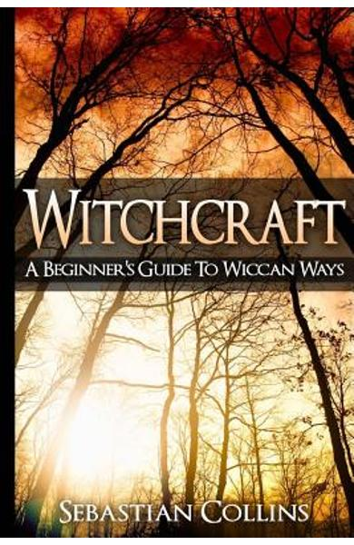Witchcraft: A Beginner's Guide To Wiccan Ways: Symbols, Witch Craft, Love Potions Magick, Spell, Rituals, Power, Wicca, Witchcraft - Sebastian Collins