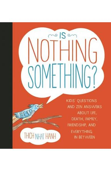 Is Nothing Something?: Kids' Questions and Zen Answers about Life, Death, Family, Friendship, and Everything in Between - Thich Nhat Hanh