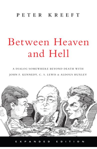 Between Heaven and Hell: A Dialog Somewhere Beyond Death with John F. Kennedy, C. S. Lewis & Aldous Huxley - Peter Kreeft