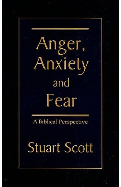 Anger, Anxiety and Fear: A Biblical Perspective - Stuart Scott