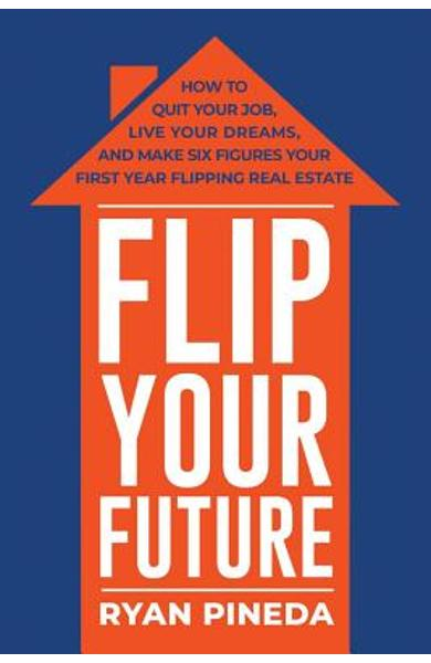 Flip Your Future: How to Quit Your Job, Live Your Dreams, and Make Six Figures Your First Year Flipping Real Estate - Ryan Pineda