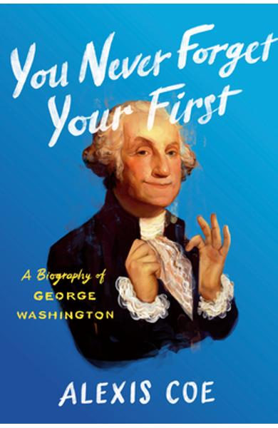 You Never Forget Your First: A Biography of George Washington - Alexis Coe
