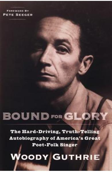 Bound for Glory: The Hard-Driving, Truth-Telling Autobiography of America's Great Poet-Folk Singer - Woody Guthrie