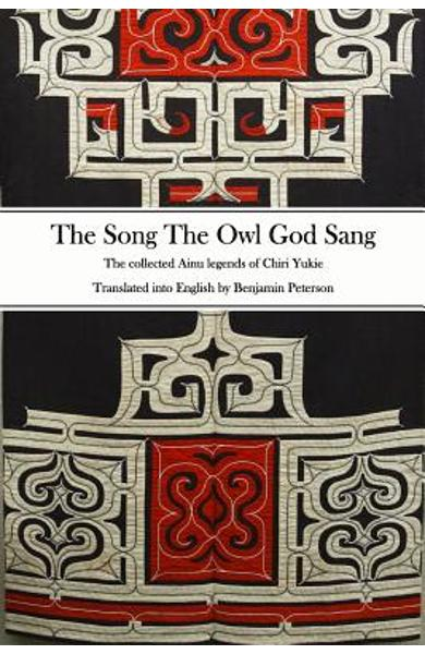 The Song The Owl God Sang: The collected Ainu legends of Chiri Yukie - Benjamin Peterson