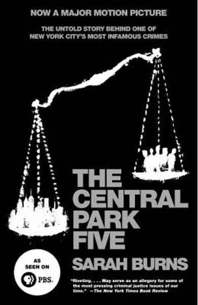 The Central Park Five: The Untold Story Behind One of New York City's Most Infamous Crimes - Sarah Burns