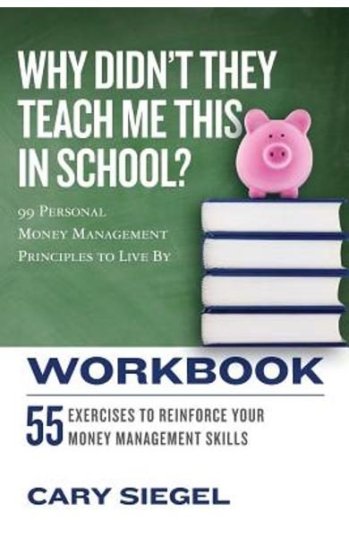 Why Didn't They Teach Me This in School? Workbook: 99 Personal Money Management Principles to Live By - Cary Siegel