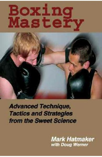 Boxing Mastery: Advanced Technique, Tactics, and Strategies from the Sweet Science - Mark Hatmaker