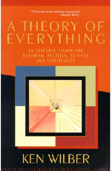 A Theory of Everything: An Integral Vision for Business, Politics, Science and Spirituality - Ken Wilber