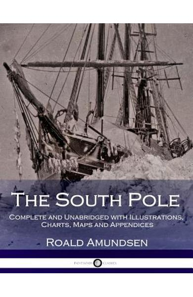 The South Pole: Complete and Unabridged with Illustrations, Charts, Maps and Appendices - Arthur G. Chater