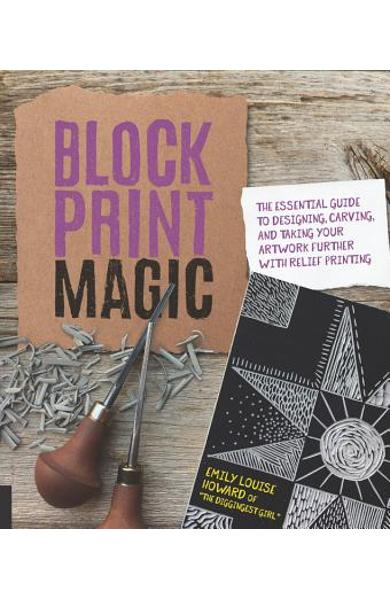 Block Print Magic: The Essential Guide to Designing, Carving, and Taking Your Artwork Further with Relief Printing - Emily Louise Howard