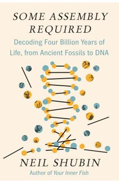 Some Assembly Required: Decoding Four Billion Years of Life, from Ancient Fossils to DNA - Neil Shubin