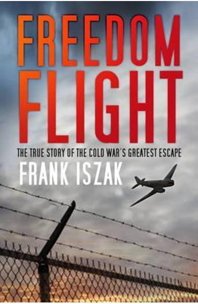 Freedom Flight: The True Story of the Cold War's Greatest Escape - Frank Iszak