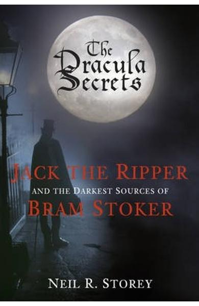 The Dracula Secrets: Jack the Ripper and the Darkest Sources of Bram Stoker - Neil Storey