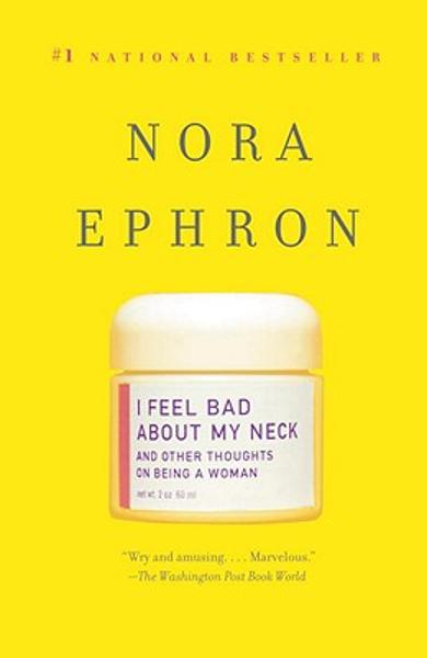 I Feel Bad about My Neck: And Other Thoughts on Being a Woman - Nora Ephron