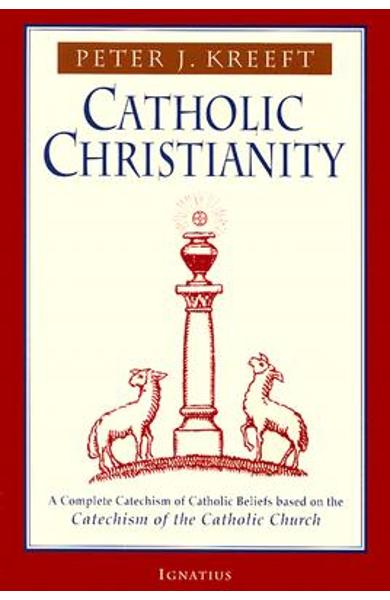 Catholic Christianity: A Complete Catechism of Catholic Beliefs Based on the Catechism of the Catholic.... - Peter Kreeft