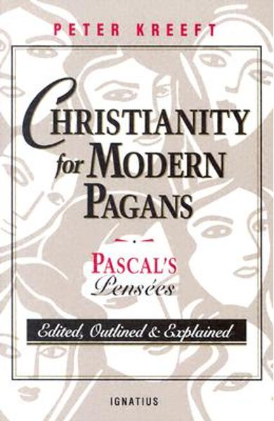 Christianity for Modern Pagans: PASCAL's Pensees Edited, Outlined, and Explained - Peter Kreeft