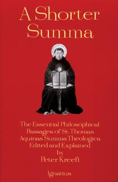 A Shorter Summa: The Essential Philosophical Passages of St. Thomas Aquinas' Summa Theologica Edited and Explained for Beginners - Peter Kreeft