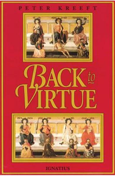 Back to Virtue: Traditional Moral Wisdom for Modern Moral Confusion - Peter Kreeft