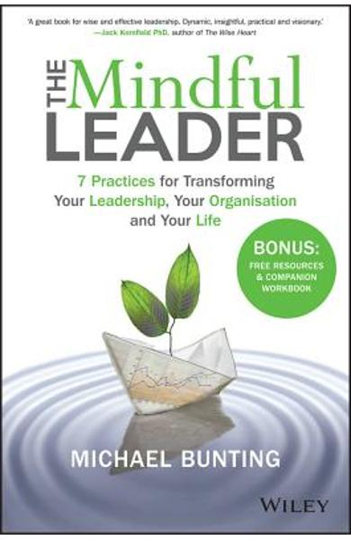 The Mindful Leader: 7 Practices for Transforming Your Leadership, Your Organisation and Your Life - Michael Bunting