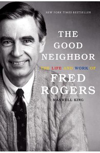 The Good Neighbor: The Life and Work of Fred Rogers - Maxwell King