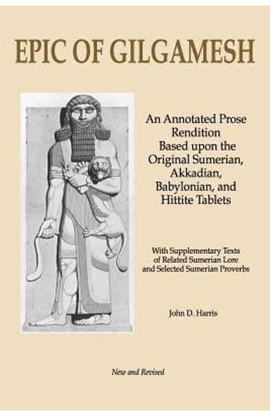 Epic of Gilgamesh: An Annotated Prose Rendition Based Upon the Original Akkadian, Babylonian, Hittite and Sumerian Tablets with Supplemen - John D. Harris