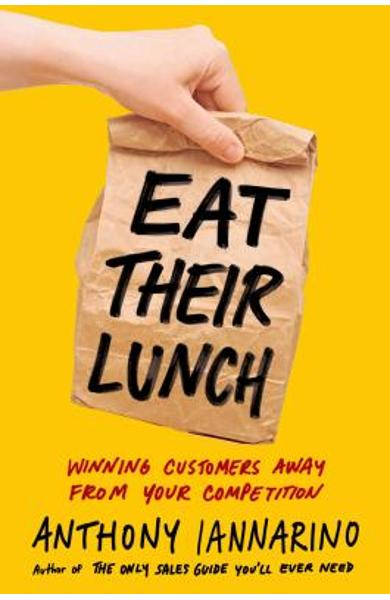 Eat Their Lunch: Winning Customers Away from Your Competition - Anthony Iannarino