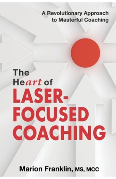 The HeART of Laser-Focused Coaching: A Revolutionary Approach to Masterful Coaching - Marion Franklin