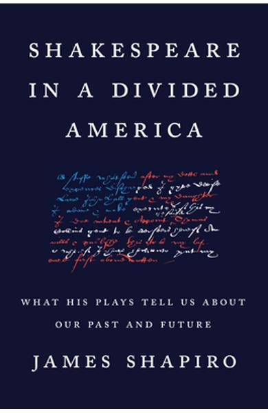 Shakespeare in a Divided America: What His Plays Tell Us about Our Past and Future - James Shapiro