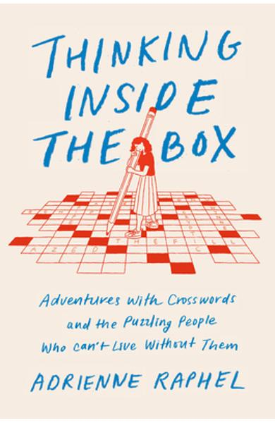 Thinking Inside the Box: Adventures with Crosswords and the Puzzling People Who Can't Live Without Them - Adrienne Raphel