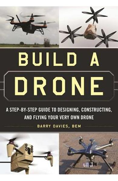 Build a Drone: A Step-By-Step Guide to Designing, Constructing, and Flying Your Very Own Drone - Barry Davies