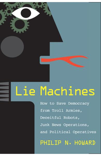 Lie Machines: How to Save Democracy from Troll Armies, Deceitful Robots, Junk News Operations, and Political Operatives - Philip N. Howard