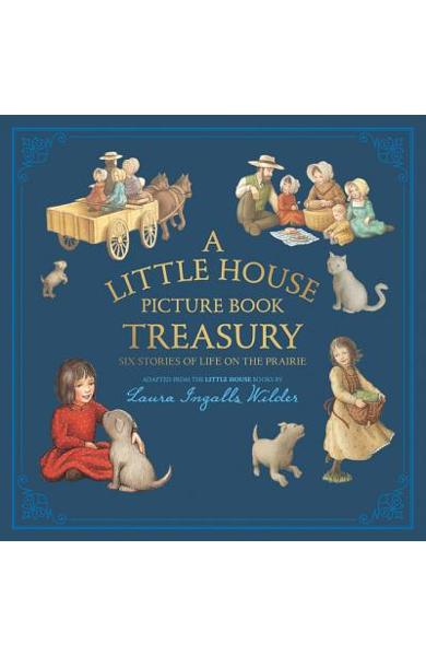 A Little House Picture Book Treasury: Six Stories of Life on the Prairie - Laura Ingalls Wilder