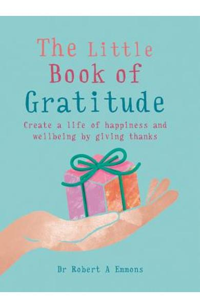 The Little Book of Gratitude: Create a Life of Happiness and Wellbeing by Giving Thanks - Robert A. Emmons Phd