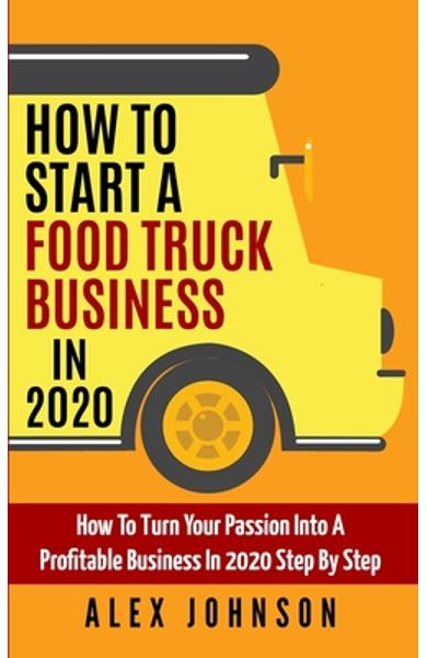 How To Start A Food Truck Business in 2020: How To Turn Your Passion Into A Profitable Business In 2020 Step By Step - Alex Johnson