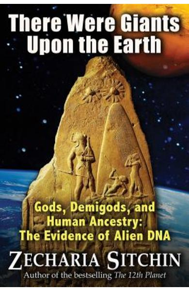 There Were Giants Upon the Earth: Gods, Demigods, and Human Ancestry: The Evidence of Alien DNA - Zecharia Sitchin