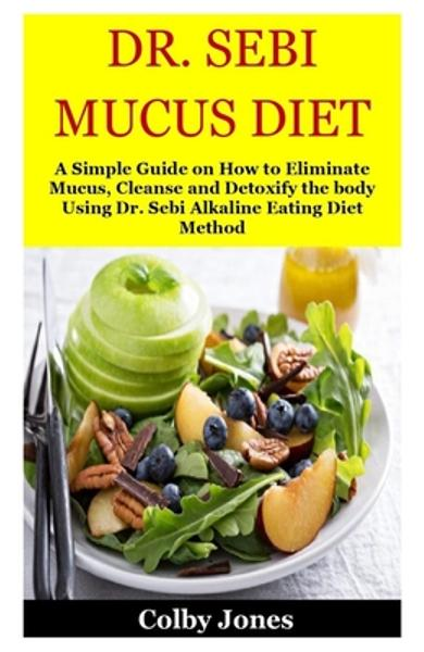 Dr. Sebi Mucus Diet: A Simple Guide on How to Eliminate Mucus, Cleanse and Detoxify the body Using Dr. Sebi Alkaline Eating Diet Method - Colby Jones Jones