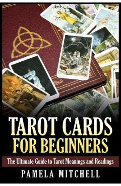 Tarot Cards for Beginners: The Ultimate Guide to Tarot Meanings and Readings - Pamela Mitchell