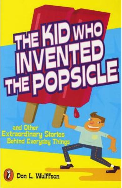 The Kid Who Invented the Popsicle: And Other Surprising Stories about Inventions - Don L. Wulffson