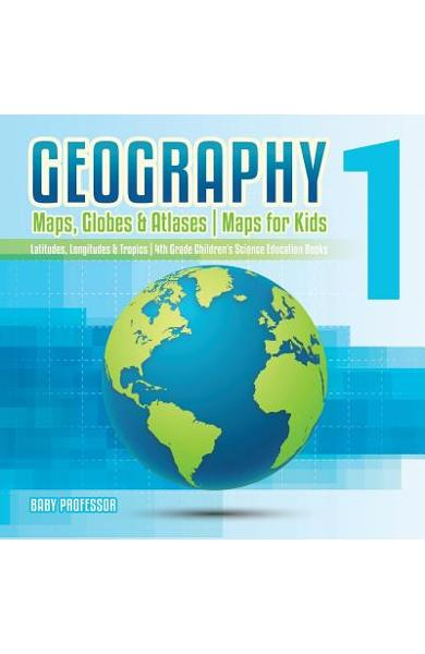 Geography 1 - Maps, Globes & Atlases Maps for Kids - Latitudes, Longitudes & Tropics 4th Grade Children's Science Education books - Baby Professor