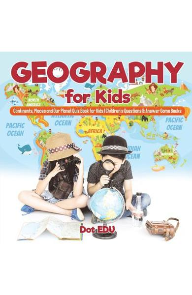 Geography for Kids Continents, Places and Our Planet Quiz Book for Kids Children's Questions & Answer Game Books - Dot Edu