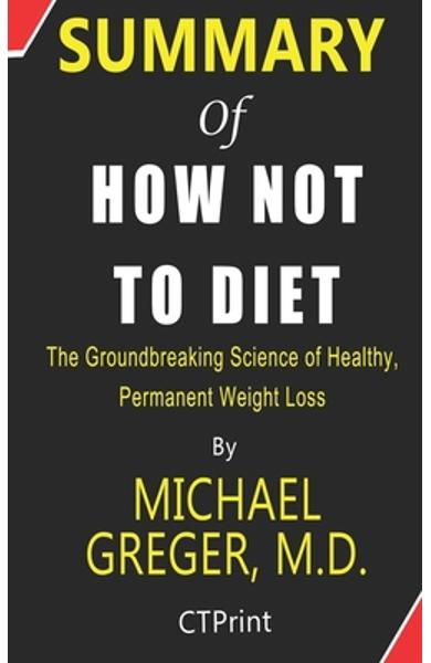 Summary of How Not to Diet By Michael Greger, M.D. - The Groundbreaking Science of Healthy, Permanent Weight Loss - Ctprint