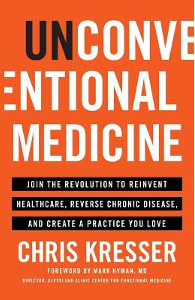 Unconventional Medicine: Join the Revolution to Reinvent Healthcare, Reverse Chronic Disease, and Create a Practice You Love - Chris Kresser