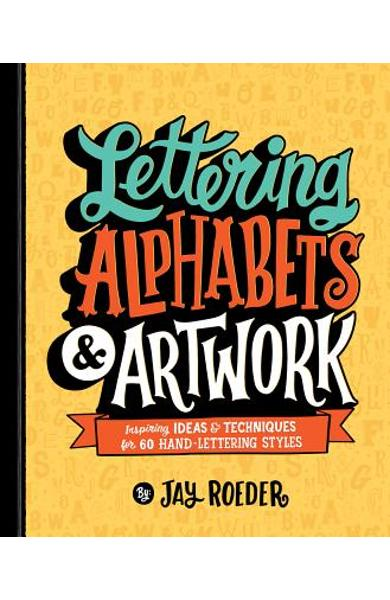 Lettering Alphabets & Artwork: Inspiring Ideas & Techniques for 60 Hand-Lettering Styles - Jay Roeder