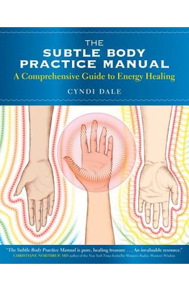 The Subtle Body Practice Manual: A Comprehensive Guide to Energy Healing - Cyndi Dale