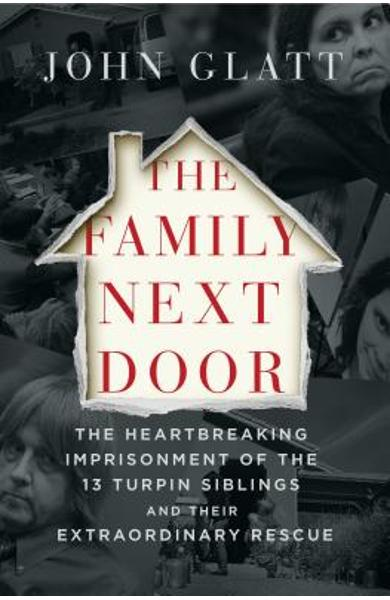 The Family Next Door: The Heartbreaking Imprisonment of the Thirteen Turpin Siblings and Their Extraordinary Rescue - John Glatt