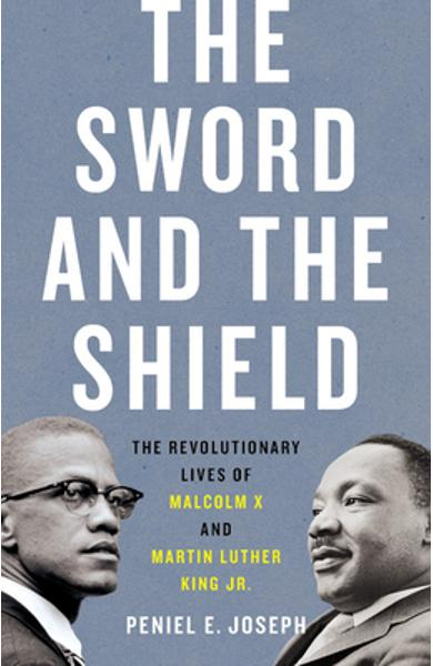 The Sword and the Shield: The Revolutionary Lives of Malcolm X and Martin Luther King Jr. - Peniel E. Joseph