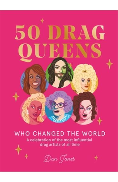50 Drag Queens Who Changed the World: A Celebration of the Most Influential Drag Artists of All Time - Dan Jones
