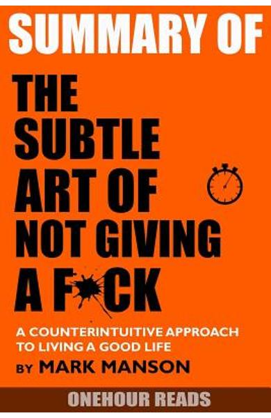Summary the Subtle Art of Not Giving a F*ck: A Counterintuitive Approach to Living a Good Life by Mark Manson - Onehour Reads